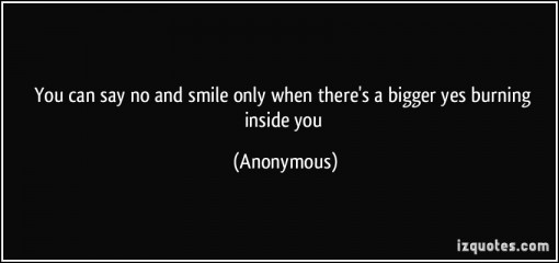 quote-you-can-say-no-and-smile-only-when-there-s-a-bigger-yes-burning-inside-you-anonymous-354212